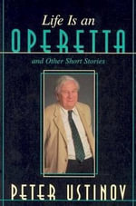 Life is an Operetta and Other Short Stories : And Other Short Stories - Peter Ustinov