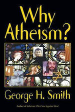 Why Atheism? : With A New Preface by the Author - George H. Smith