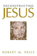 Deconstructing Jesus - Robert M. Price