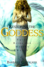 Restoring the Goddess : Equal Rites for Modern Women - Barbara G. Walker