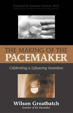 The Making of the Pacemaker : Celebrating a Life-Saving Invention - Wilson Greatbatch
