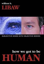 How We Got to be Human : Subjective Minds with Objective Bodies - William H. Libaw