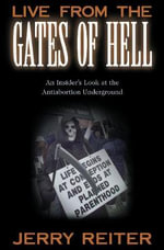 Live from the Gates of Hell : An Insider's Look at the Anti-Abortion Underground - Jerry Reiter