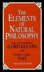 The Elements of Natural Philosophy : Great Minds Series - Baron William Thomson Kelvin