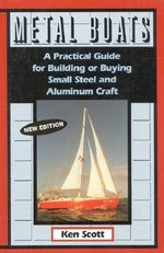 Metal Boats : A Practical Guide for Building or Buying Small Steel and Alumninum Craft, 2nd Edition - Ken Scott