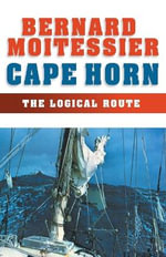 Cape Horn : The Logical Route: 14,216 Miles without a Port of Call - Bernard Moitessier