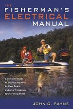 The Fisherman's Electrical Manual : A Complete Guide to Electrical Systems for Bass Boats and Other Trailerable Sport-Fishing Boats - John C. Payne