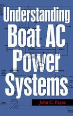 Understanding Boat AC Power Systems : (Generators, Inverters, Shore Power) - John C. Payne