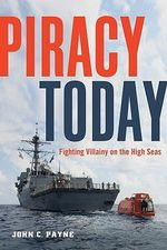 Piracy Today : Fighting Villainy on the High Seas - John C. Payne