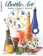 Bottle Art : Reduce. Reuse. Recycle - Cindy Shepard