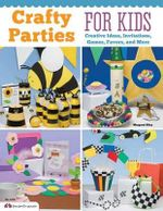 Crafty Parties for Kids : Creative Ideas, Invitations, Games, Favors and More - Margaret Riley
