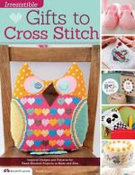 Irresistible Gifts to Cross Stitch : Inspired Designs and Patterns for Hand-Stitched Projects to Make and Give - Editors of Future Publishing