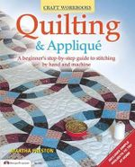 Quilting & Applique : A Beginner's Step-By-Step Guide to Stitching by Hand and Machine - Martha Preston