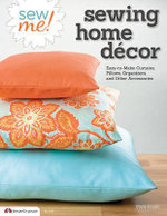 Sew me! Sewing home decor : Easy-to-make curtains, pillows, organizers and other accessories - Choly Knight