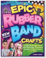 Epic Rubber Band Crafts : Totally Cool Gadget Gear, Never Before Seen Bracelets, Awesome Action Figures, and More! - Colleen Dorsey