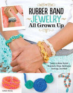 Rubber Band Jewelry All Grown Up : Learn to Make Stylish Bracelets, Rings, Necklaces, Earrings, and More - Colleen Dorsey
