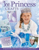 Ice Princess Crafts : 35 Quick and Easy Ideas for Capes, Crowns, Wands and More - Colleen Dorsey