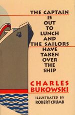 Captain is Out to Lunch and the Sailors Have Taken Over the Ship : And the Sailors Have Taken over the Ship - Charles Bukowski