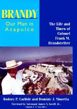 Brandy, Our Man in Acapulco : The Life and Times of Colonel Frank M.Brandstetter - Rodney P. Carlisle
