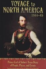 Voyage to North America 1844 - 45 : Prince Carl of Solm's Texas Diary of People, Places, and Events