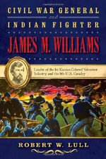 Civil War General and Indian Fighter James M. Williams : Leader of the 1st Kansas Colored Volunteer Infantry and the 8th U.S. Cavalry - Robert W Lull
