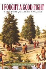 I Fought a Good Fight : A History of the Lipan Apaches - Sherry Robinson