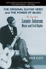 The Original Guitar Hero and the Power of Music : The Legendary Lonnie Johnson, Music, and Civil Rights - Dean Alger