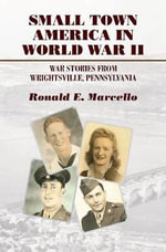 Small Town America in World War II : War Stories from Wrightsville, Pennsylvania - Ronald E. Marcello
