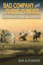 Bad Company and Burnt Powder : Justice and Injustice in the Old Southwest - Bob Alexander