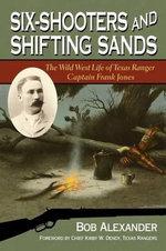 Six-Shooters and Shifting Sands : The Wild West Life of Texas Ranger Captain Frank Jones - Bob Alexander