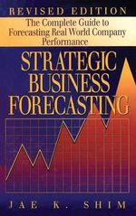 Strategic Business Forecasting : The Complete Guide to Forecasting Real World Company Performance - Dr. Jae K. Shim