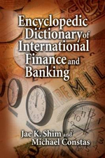 Encyclopedic Dictionary of International Finance and Banking - Dr. Jae K. Shim