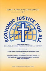 Tenth Anniversary Edition of Economic Justice for All : Pastoral Letter on Catholic Social Teaching and the U.S. Economy; - United States Catholic Conference