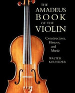 Amadeus Book of the Violin : Construction, History and Music - Walter Kolneder