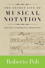 The Secret Life of Musical Notation : Defying Interpretive Traditions - Roberto Poli