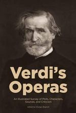 Verdi's Operas : An Illustrated Survey of Plots, Characters, Sources, and Criticism - Giorgio Bagnoli