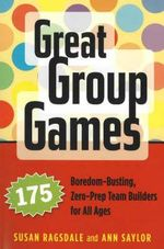 Great Group Games : 175 Boredom-Busting, Zero-Prep Team Builders for All Ages - Susan Ragsdale
