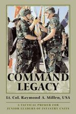 Command Legacy : A Tactical Primer for Junior Leaders of Infantry Units - Raymond A. Millen