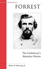 Forrest : The Confederacy's Relentless Warrior - Robert M. Browning