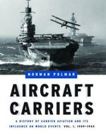 Aircraft Carriers: 1909-1945 v. 1 : A History of Carrier Aviation and Its Influence on World Events - Norman Polmar