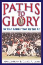 Paths to Glory : How Great Baseball Teams Got That Way - Mark L. Armour