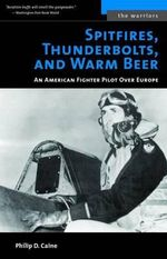 Spitfires, Thunderbolts, and Warm Beer : An American Fighter Pilot Over Europe - Philip D. Caine