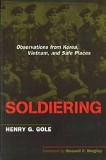 Soldiering : Observations from Korea, Vietnam, and Safe Places - Henry G Gole