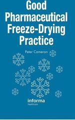 Good Pharmaceutical Freeze-drying Practice : Tales from a Life of Delicious Excess - Peter Cameron