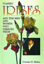 Classic Irises and the Men and Women Who Created Them - Clarence Mahan