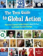 The Teen Guide to Global Action : How to Connect with Others (Near and Far) to Create Social Change - Barbara A. Lewis