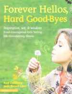 Forever Hellos, Hard Good-Byes : Inspiration, Wit, and Wisdom from Courageous Kids Facing Life-Threatening Illness - Axel Dahlberg