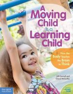 A Moving Child is a Learning Child : How the Body Teaches the Brain to Think (Birth to Age 7) - Gill Connell