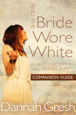 And the Bride Wore White Companion Guide : Seven Secrets to Sexual Purity - Dannah K. Gresh