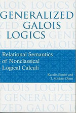 Generalized Galois Logics : Relational Semantics of Nonclassical Logical Calculi - Katalin Bimbo